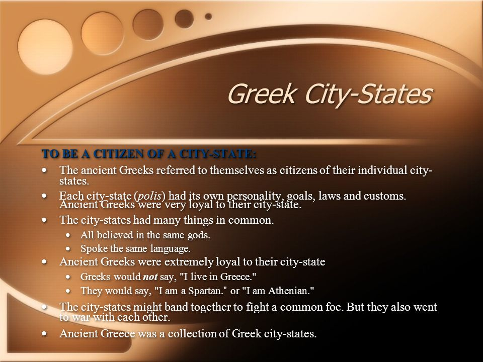 TO BE A CITIZEN OF A CITY-STATE: The ancient Greeks referred to themselves as citizens of their individual city- states. Each city-state (polis) had i