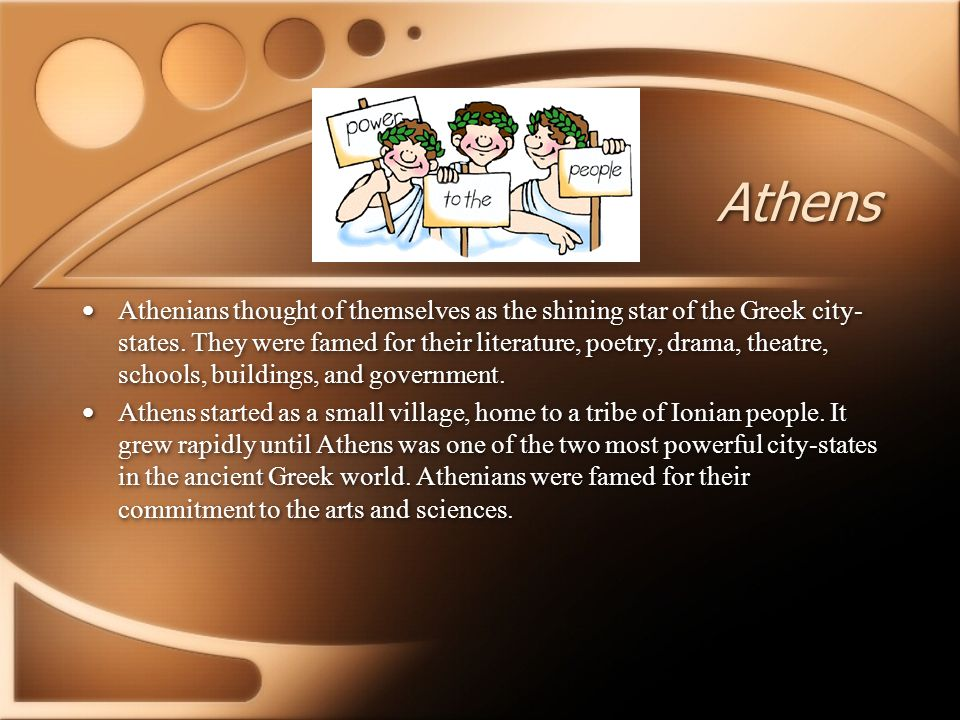 Athens Athenians thought of themselves as the shining star of the Greek city- states. They were famed for their literature, poetry, drama, theatre, sc
