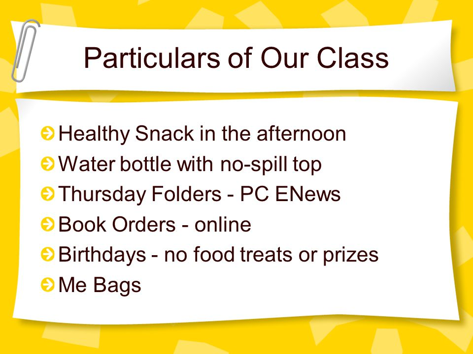 Particulars of Our Class Healthy Snack in the afternoon Water bottle with no-spill top Thursday Folders - PC ENews Book Orders - online Birthdays - no food treats or prizes Me Bags