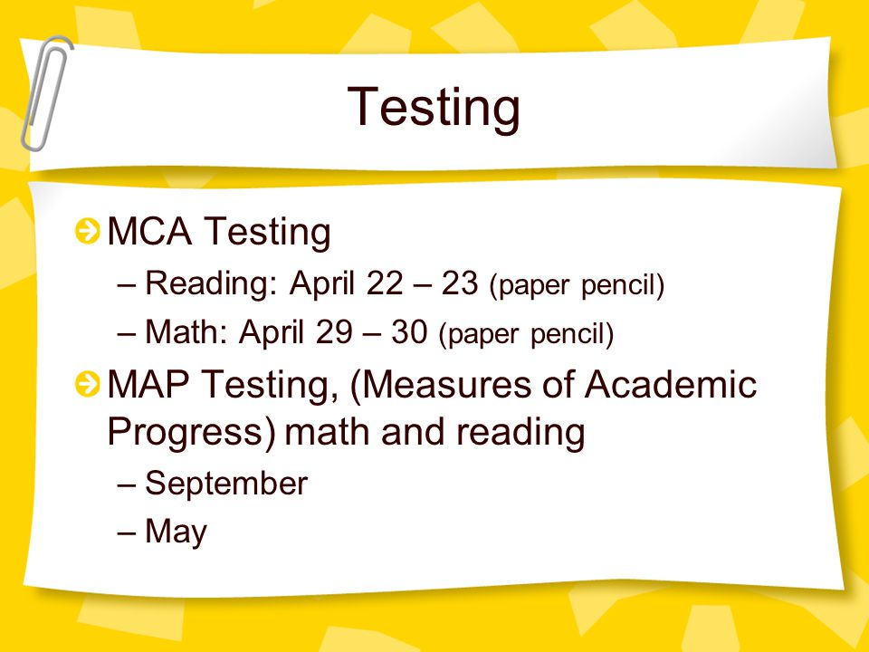 Testing MCA Testing –Reading: April 22 – 23 (paper pencil) –Math: April 29 – 30 (paper pencil) MAP Testing, (Measures of Academic Progress) math and reading –September –May