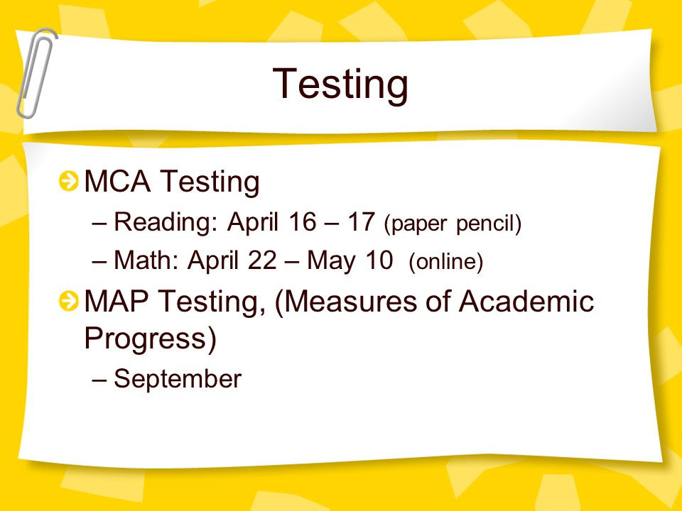 Testing MCA Testing –Reading: April 16 – 17 (paper pencil) –Math: April 22 – May 10 (online) MAP Testing, (Measures of Academic Progress) –September