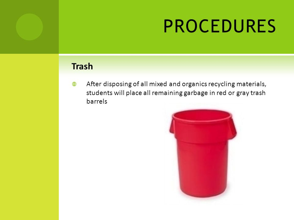 PROCEDURES Trash  After disposing of all mixed and organics recycling materials, students will place all remaining garbage in red or gray trash barrels