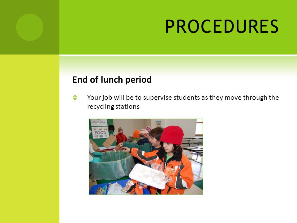 PROCEDURES End of lunch period  Your job will be to supervise students as they move through the recycling stations