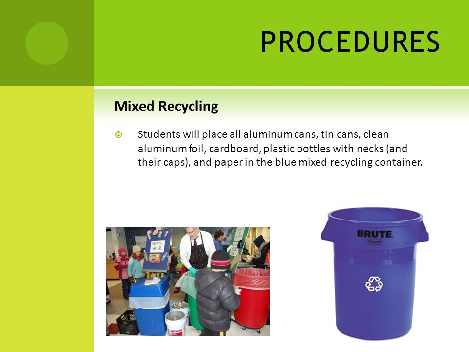 PROCEDURES Mixed Recycling  Students will place all aluminum cans, tin cans, clean aluminum foil, cardboard, plastic bottles with necks (and their caps), and paper in the blue mixed recycling container.