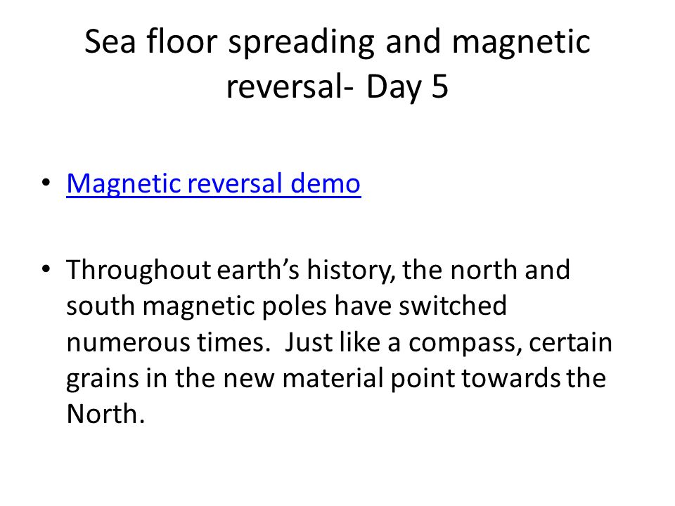 Sea floor spreading and magnetic reversal- Day 5 Magnetic reversal demo Throughout earth's history, the north and south magnetic poles have switched n