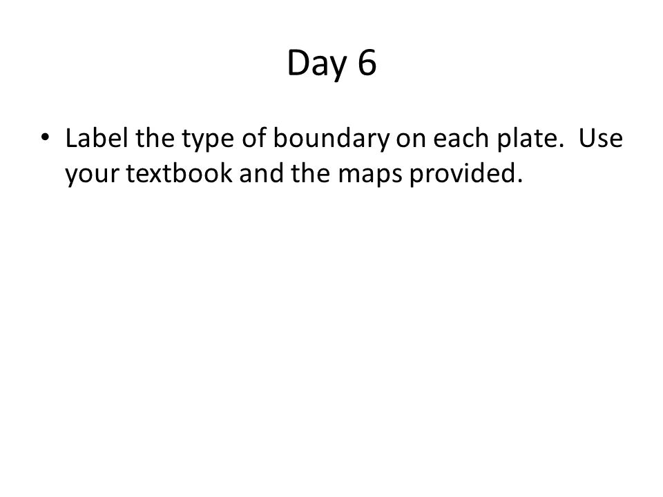 Day 6 Label the type of boundary on each plate. Use your textbook and the maps provided.