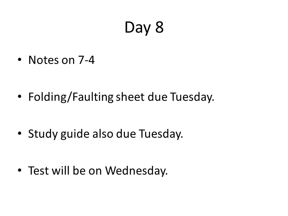 Day 8 Notes on 7-4 Folding/Faulting sheet due Tuesday. Study guide also due Tuesday. Test will be on Wednesday.