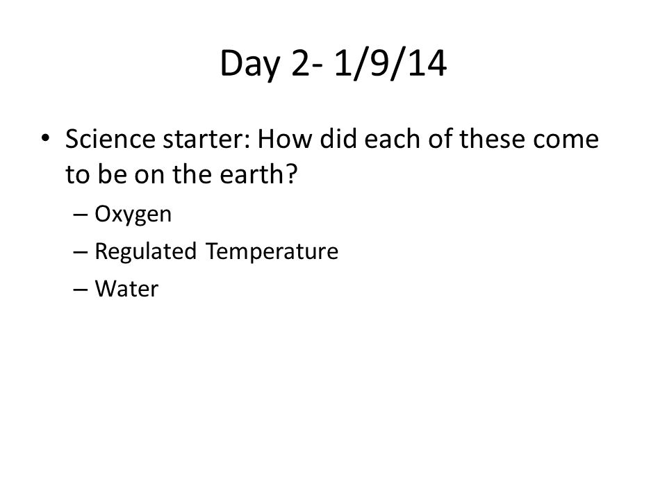Day 2- 1/9/14 Science starter: How did each of these come to be on the earth? – Oxygen – Regulated Temperature – Water