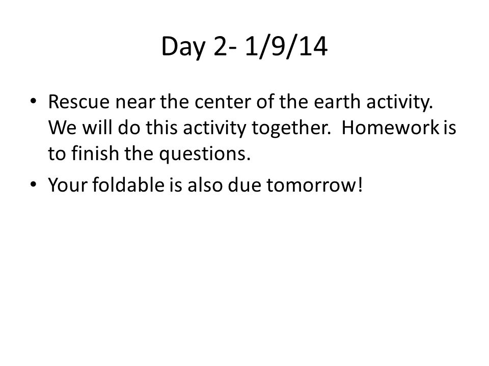 Day 2- 1/9/14 Rescue near the center of the earth activity. We will do this activity together. Homework is to finish the questions. Your foldable is a