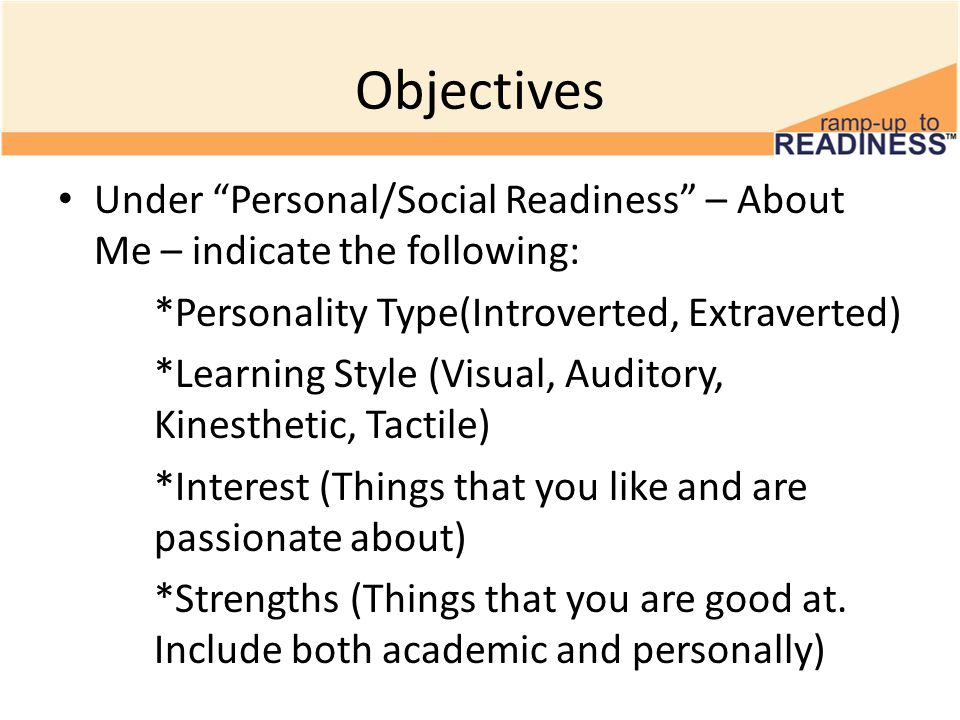 Objectives Under Personal/Social Readiness – About Me – indicate the following: *Personality Type(Introverted, Extraverted) *Learning Style (Visual, Auditory, Kinesthetic, Tactile) *Interest (Things that you like and are passionate about) *Strengths (Things that you are good at.