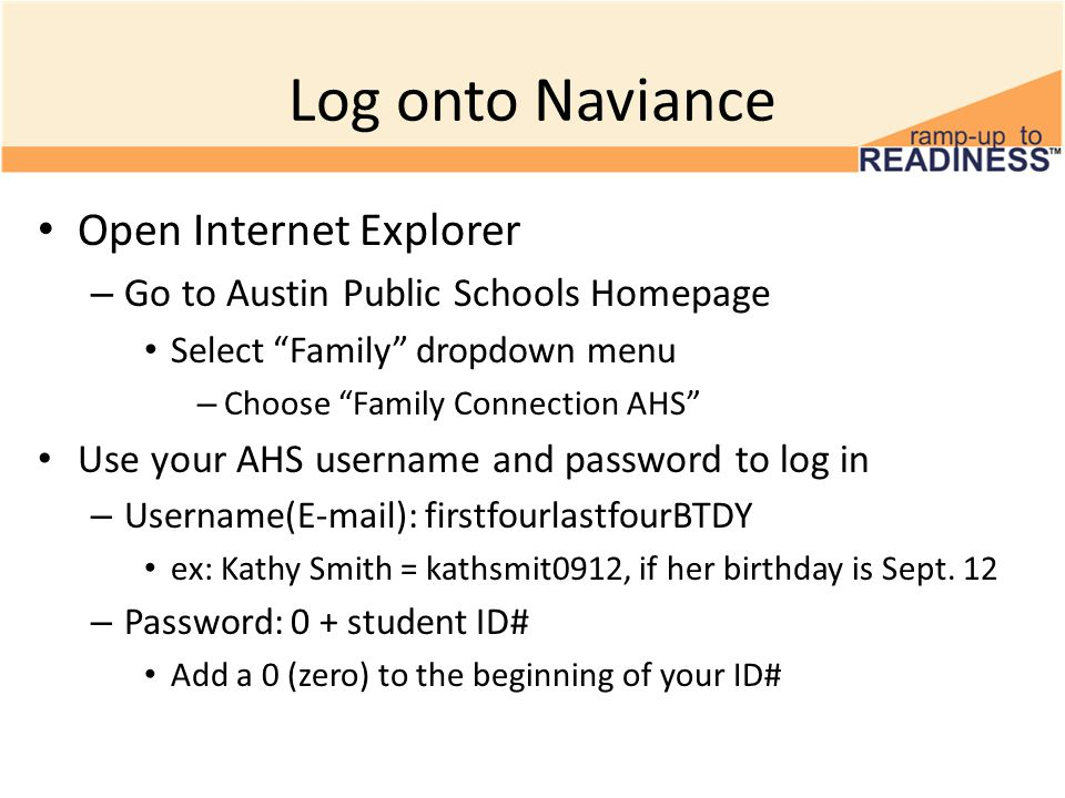 Log onto Naviance Open Internet Explorer – Go to Austin Public Schools Homepage Select Family dropdown menu – Choose Family Connection AHS Use your AHS username and password to log in – Username(E-mail): firstfourlastfourBTDY ex: Kathy Smith = kathsmit0912, if her birthday is Sept.