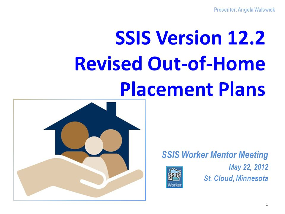 SSIS Version 12.2 Revised Out-of-Home Placement Plans SSIS Worker Mentor Meeting May 22, 2012 St. Cloud, Minnesota 1 Presenter: Angela Walswick