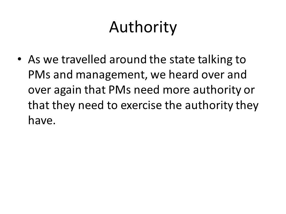 Authority As we travelled around the state talking to PMs and management, we heard over and over again that PMs need more authority or that they need to exercise the authority they have.