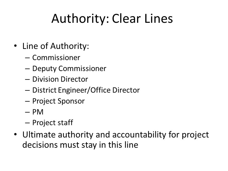 Authority: Clear Lines Line of Authority: – Commissioner – Deputy Commissioner – Division Director – District Engineer/Office Director – Project Sponsor – PM – Project staff Ultimate authority and accountability for project decisions must stay in this line