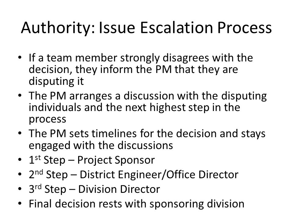 Authority: Issue Escalation Process If a team member strongly disagrees with the decision, they inform the PM that they are disputing it The PM arranges a discussion with the disputing individuals and the next highest step in the process The PM sets timelines for the decision and stays engaged with the discussions 1 st Step – Project Sponsor 2 nd Step – District Engineer/Office Director 3 rd Step – Division Director Final decision rests with sponsoring division