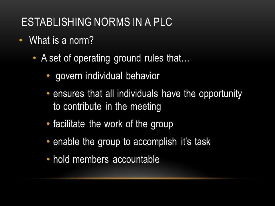 ESTABLISHING NORMS IN A PLC When Establishing Norms Consider: Time: Beginning and End time Start and end on time Listening How will we encourage listening How will we discourage interrupting Decision Making: How will we make decisions How will we deal with conflicts