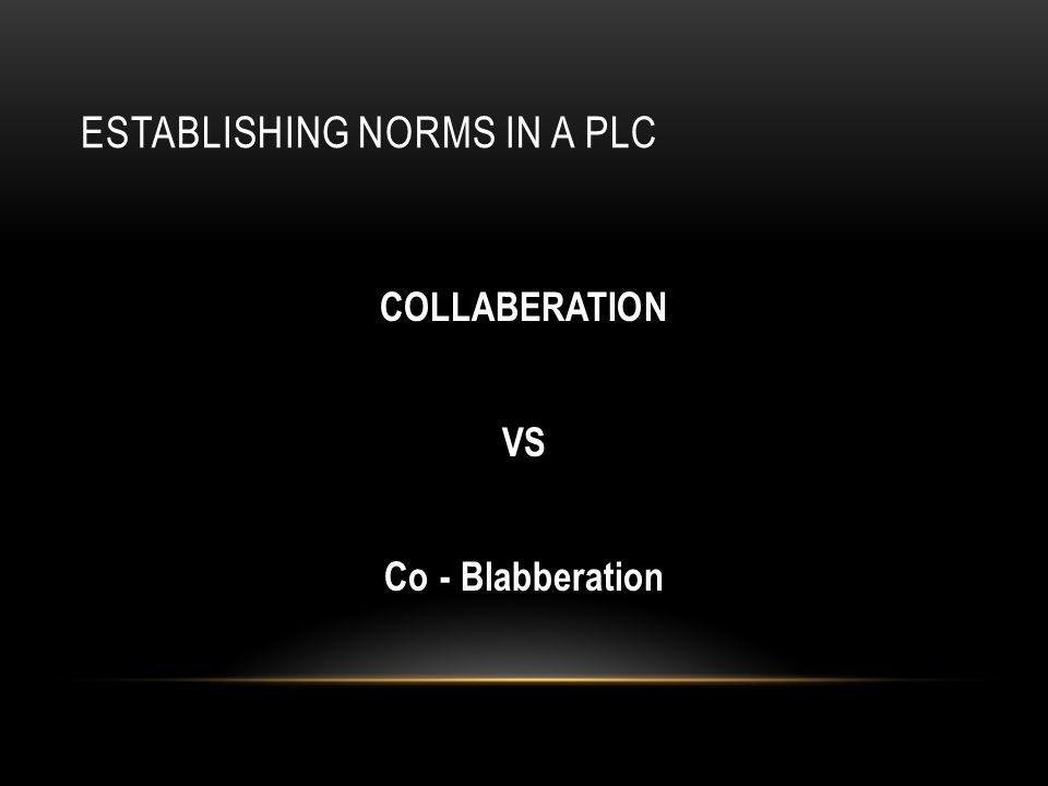 ESTABLISHING NORMS IN A PLC COLLABERATION VS Co - Blabberation