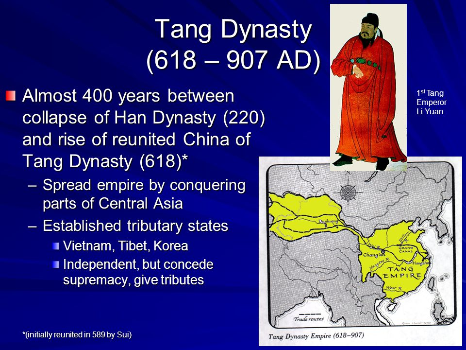 Tang Dynasty (618 – 907 AD) Almost 400 years between collapse of Han Dynasty (220) and rise of reunited China of Tang Dynasty (618)* –Spread empire by conquering parts of Central Asia –Established tributary states Vietnam, Tibet, Korea Independent, but concede supremacy, give tributes *(initially reunited in 589 by Sui) 1 st Tang Emperor Li Yuan