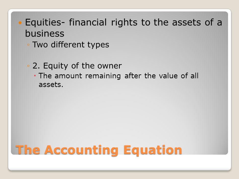 The Accounting Equation Equities- financial rights to the assets of a business ◦Two different types ◦2. Equity of the owner  The amount remaining aft