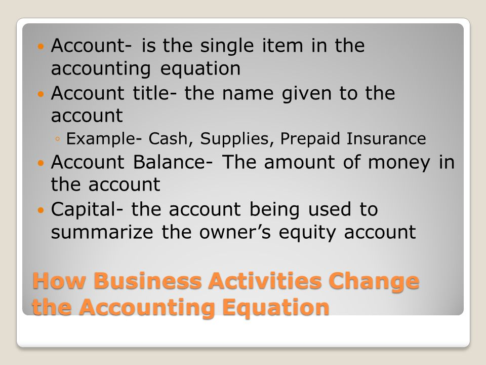 How Business Activities Change the Accounting Equation Account- is the single item in the accounting equation Account title- the name given to the acc