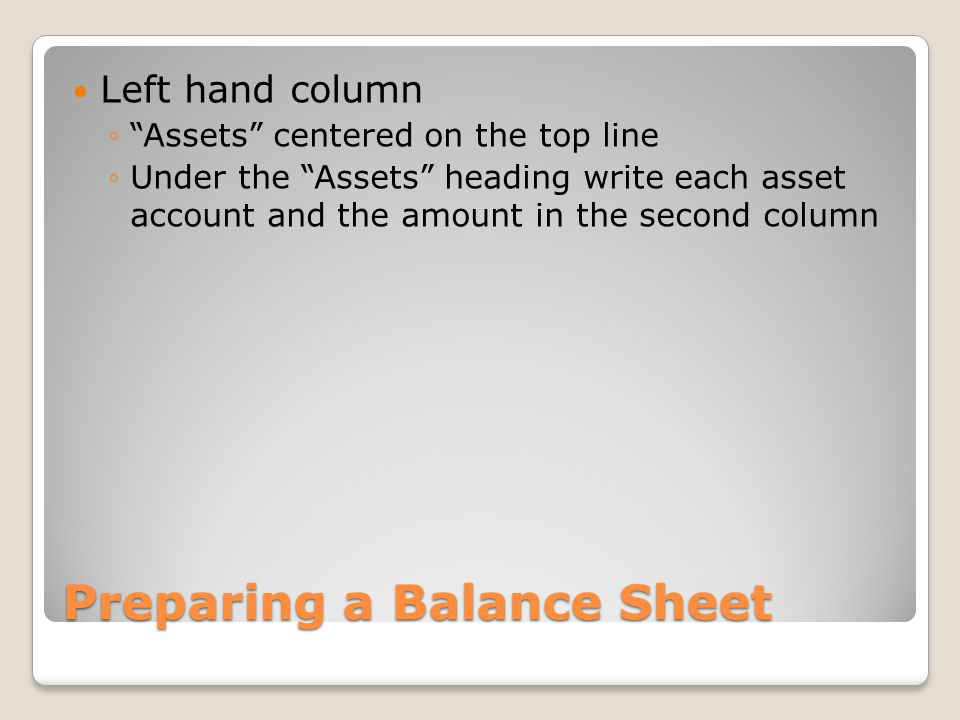 "Preparing a Balance Sheet Left hand column ◦""Assets"" centered on the top line ◦Under the ""Assets"" heading write each asset account and the amount in t"