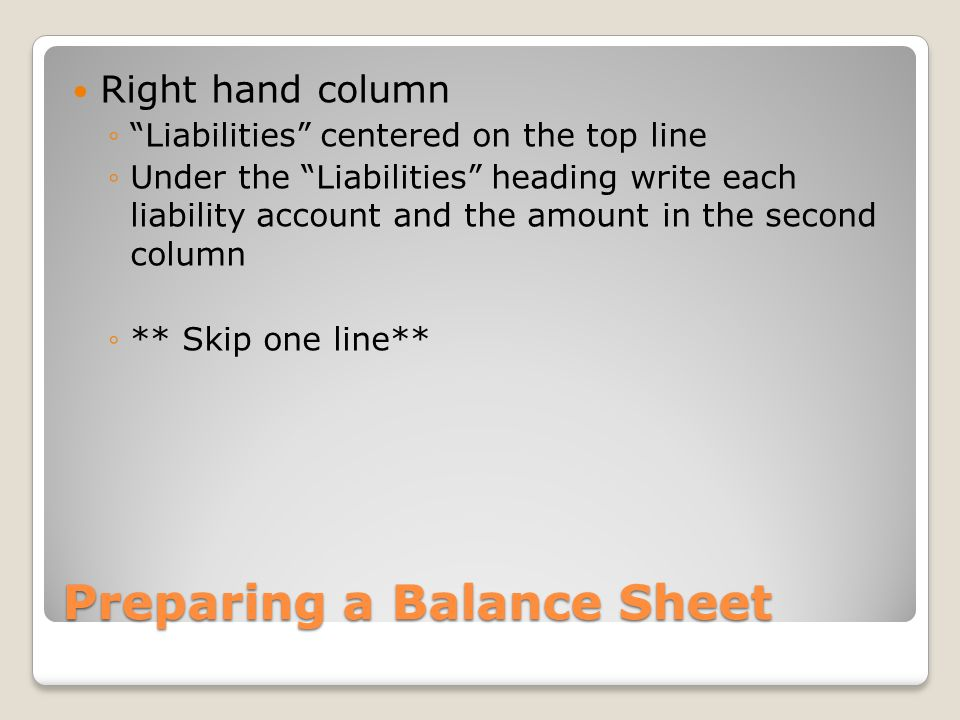"Preparing a Balance Sheet Right hand column ◦""Liabilities"" centered on the top line ◦Under the ""Liabilities"" heading write each liability account and"