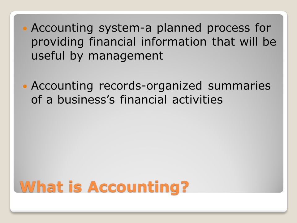 What is Accounting? Accounting system-a planned process for providing financial information that will be useful by management Accounting records-organ