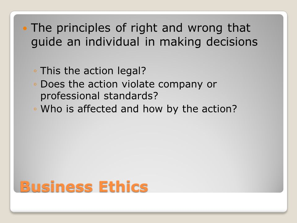 Business Ethics The principles of right and wrong that guide an individual in making decisions ◦This the action legal? ◦Does the action violate compan