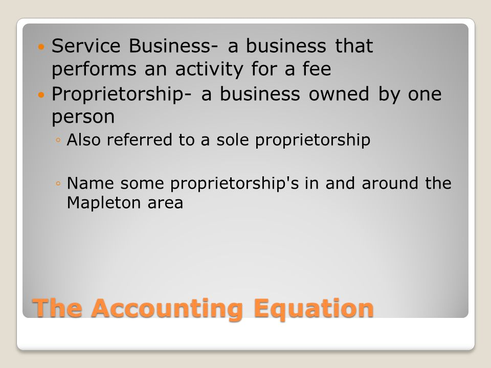 The Accounting Equation Service Business- a business that performs an activity for a fee Proprietorship- a business owned by one person ◦Also referred
