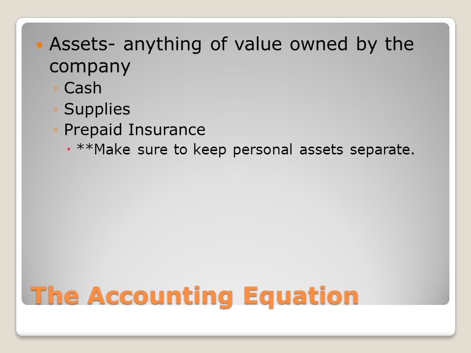 The Accounting Equation Assets- anything of value owned by the company ◦Cash ◦Supplies ◦Prepaid Insurance  **Make sure to keep personal assets separa