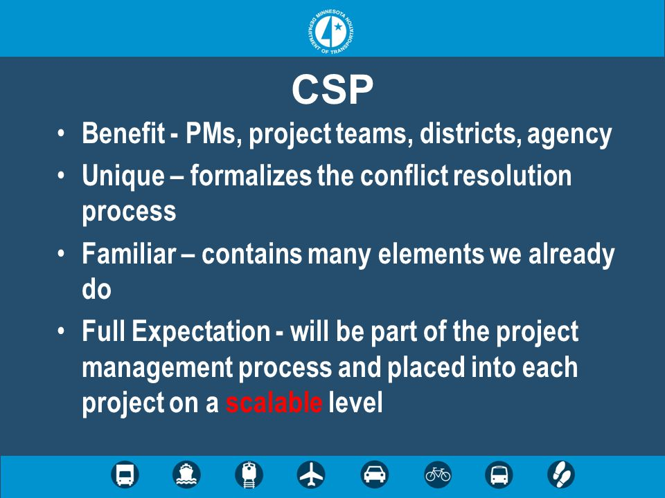 CSP Benefit - PMs, project teams, districts, agency Unique – formalizes the conflict resolution process Familiar – contains many elements we already do Full Expectation - will be part of the project management process and placed into each project on a scalable level
