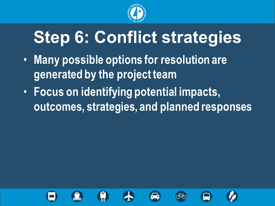Step 6: Conflict strategies Many possible options for resolution are generated by the project team Focus on identifying potential impacts, outcomes, s