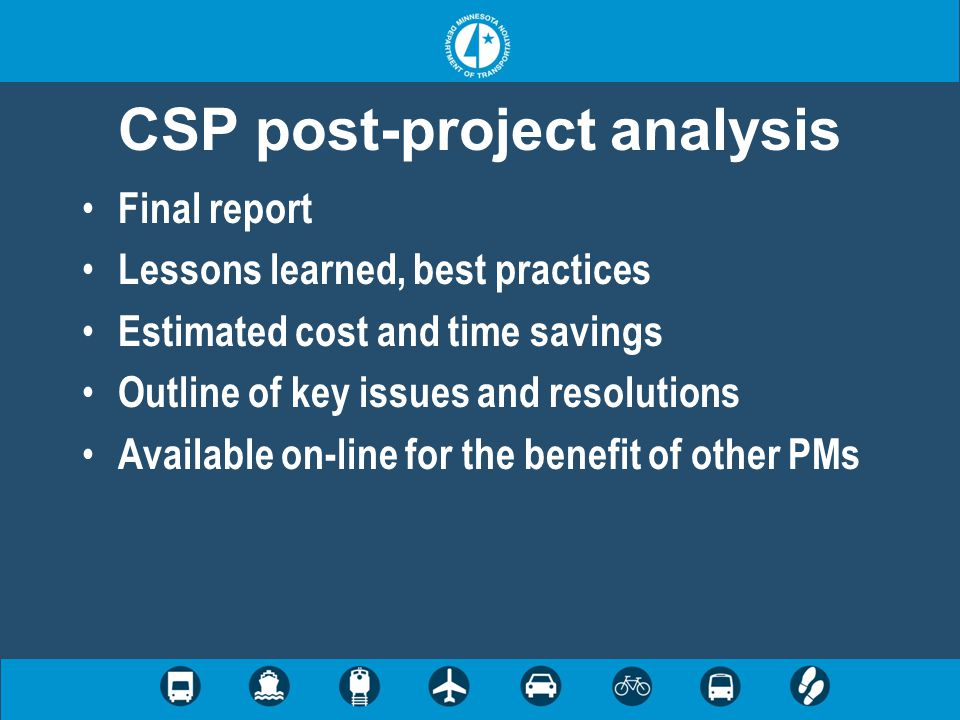 CSP post-project analysis Final report Lessons learned, best practices Estimated cost and time savings Outline of key issues and resolutions Available on-line for the benefit of other PMs