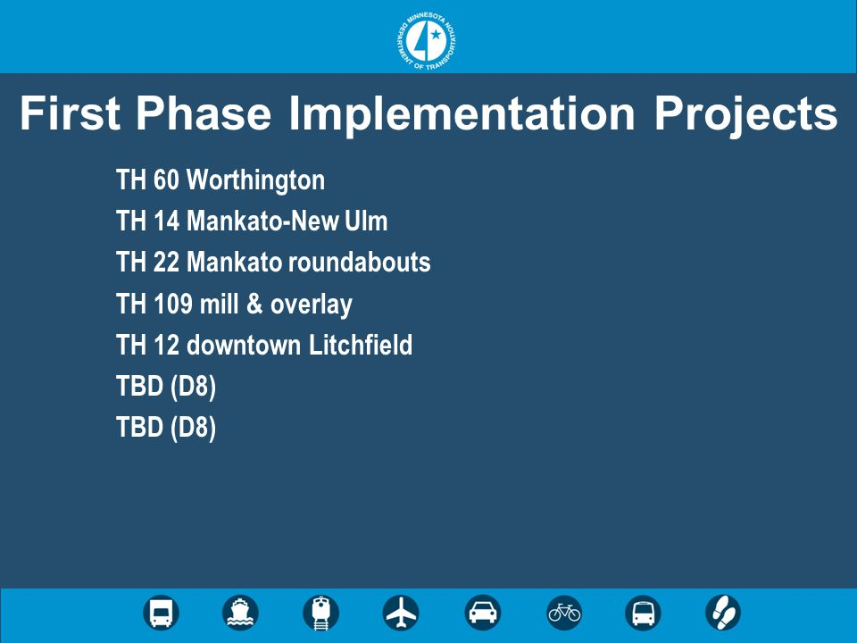 First Phase Implementation Projects TH 60 Worthington TH 14 Mankato-New Ulm TH 22 Mankato roundabouts TH 109 mill & overlay TH 12 downtown Litchfield