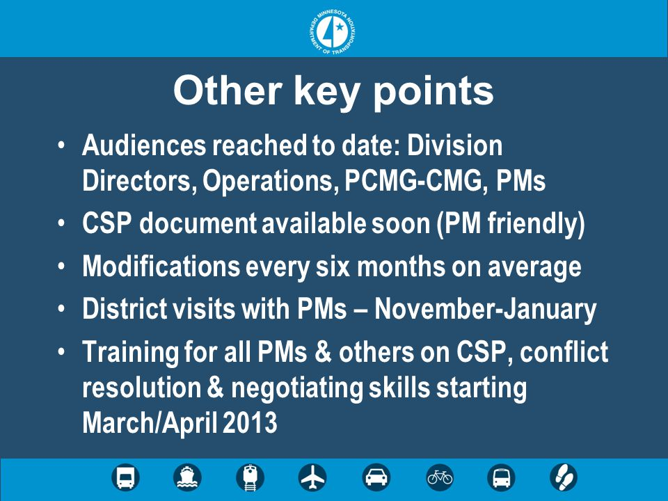 Other key points Audiences reached to date: Division Directors, Operations, PCMG-CMG, PMs CSP document available soon (PM friendly) Modifications every six months on average District visits with PMs – November-January Training for all PMs & others on CSP, conflict resolution & negotiating skills starting March/April 2013