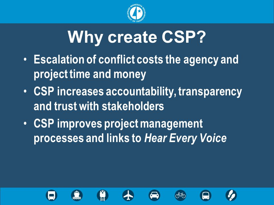Why create CSP? Escalation of conflict costs the agency and project time and money CSP increases accountability, transparency and trust with stakehold
