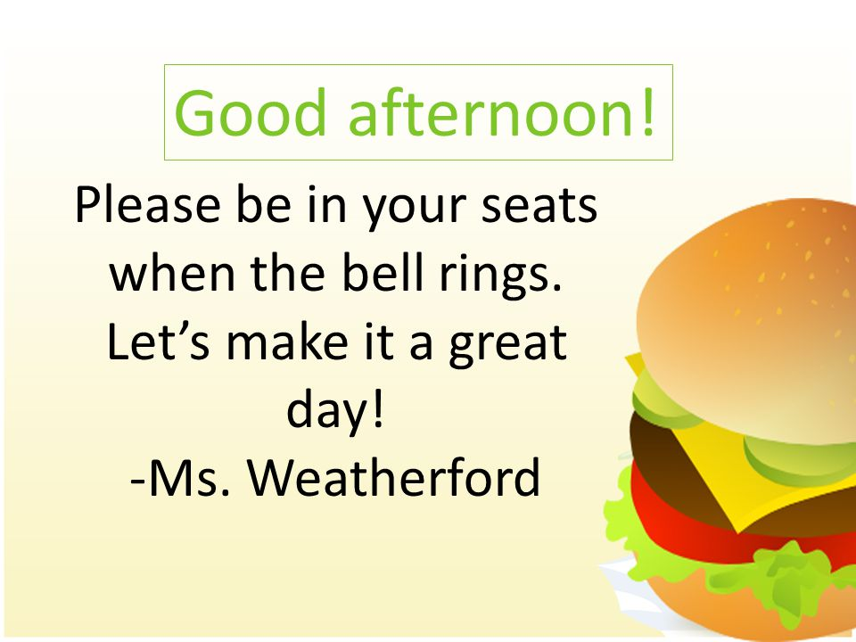 Good afternoon! Please be in your seats when the bell rings. Let's make it a great day! -Ms. Weatherford