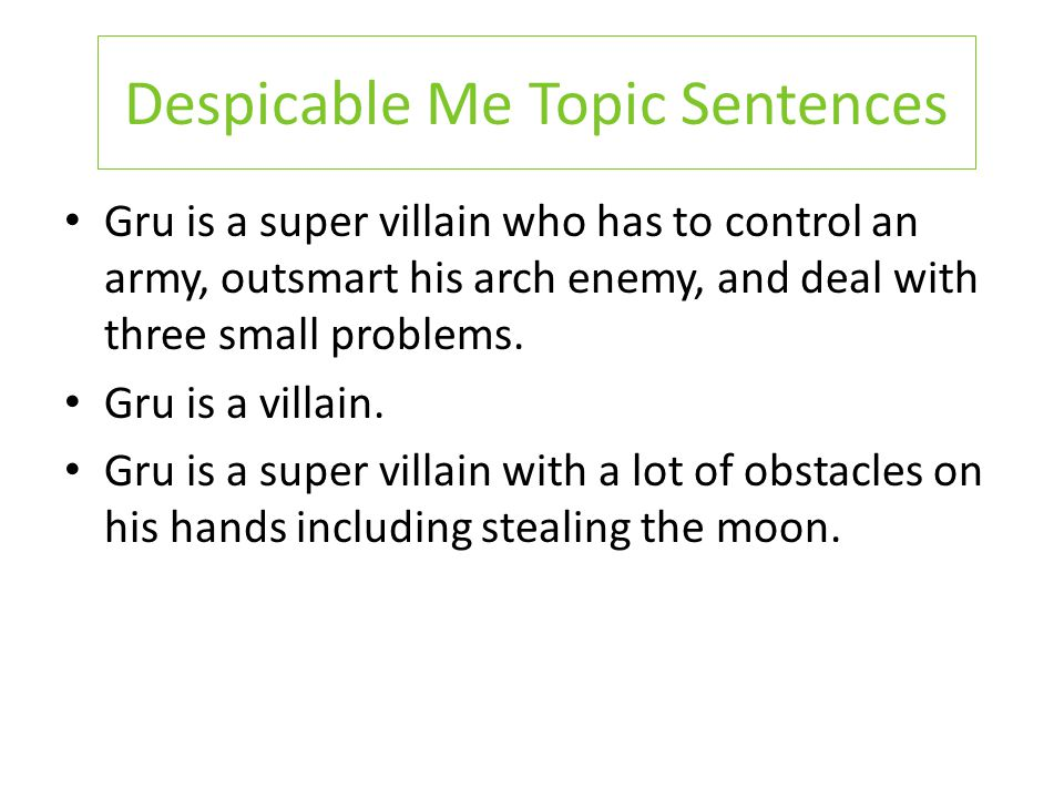 Despicable Me Topic Sentences Gru is a super villain who has to control an army, outsmart his arch enemy, and deal with three small problems. Gru is a