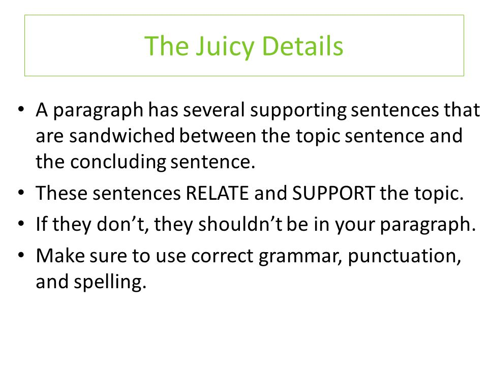 A paragraph has several supporting sentences that are sandwiched between the topic sentence and the concluding sentence.