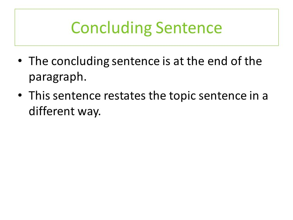 The concluding sentence is at the end of the paragraph. This sentence restates the topic sentence in a different way. Concluding Sentence