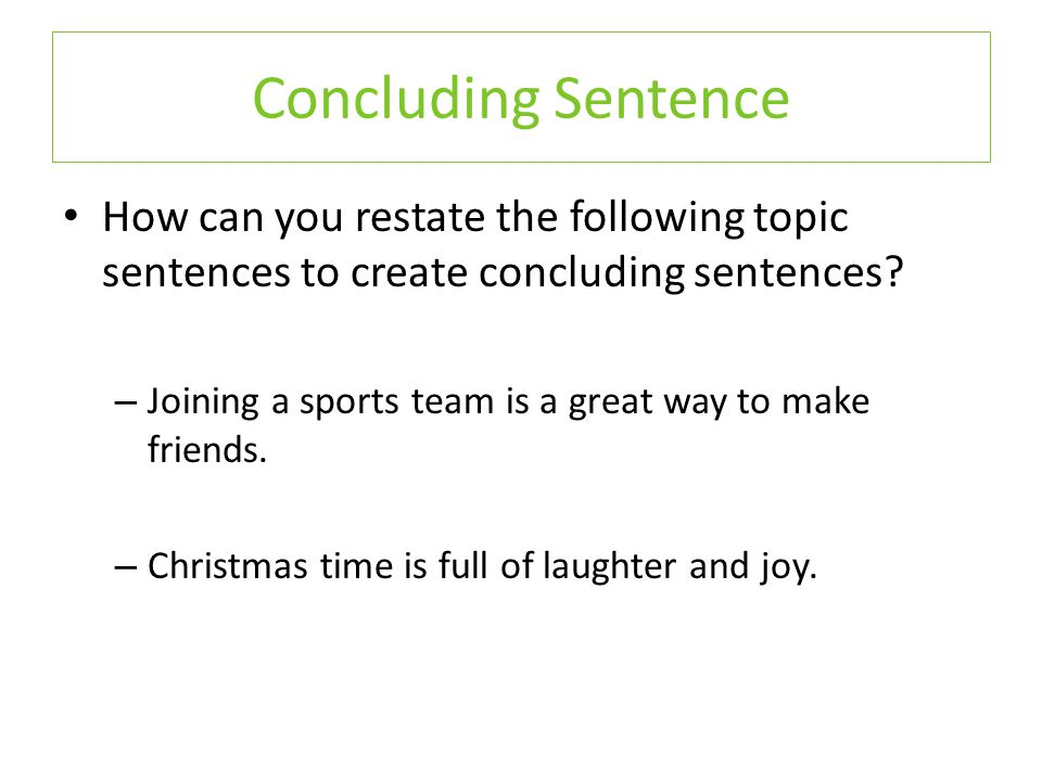 How can you restate the following topic sentences to create concluding sentences.