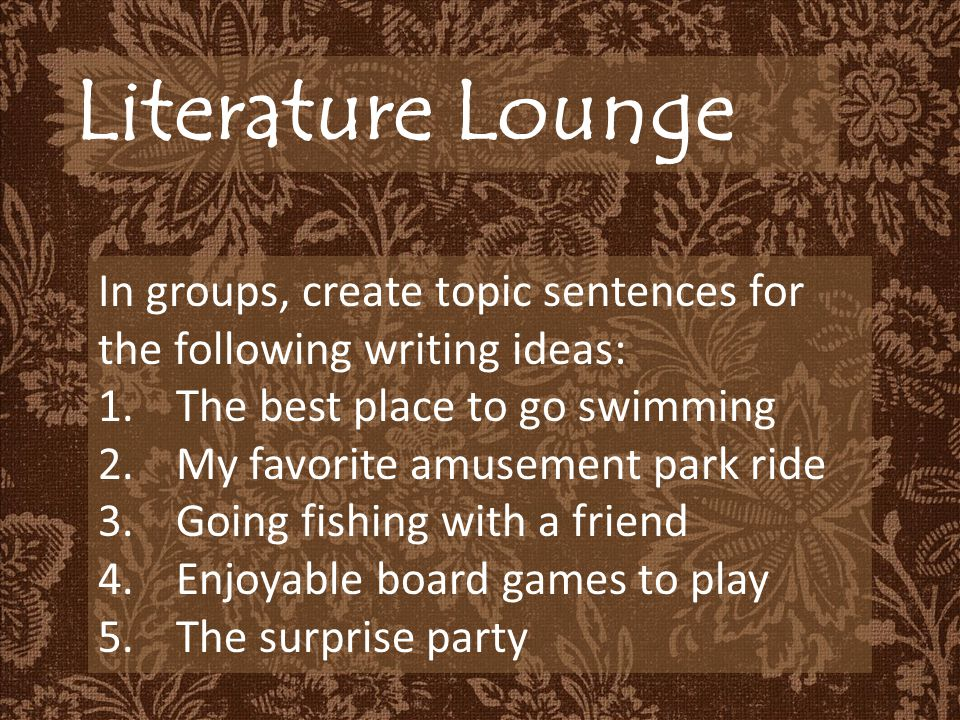 Literature Lounge In groups, create topic sentences for the following writing ideas: 1.The best place to go swimming 2.My favorite amusement park ride 3.Going fishing with a friend 4.Enjoyable board games to play 5.The surprise party