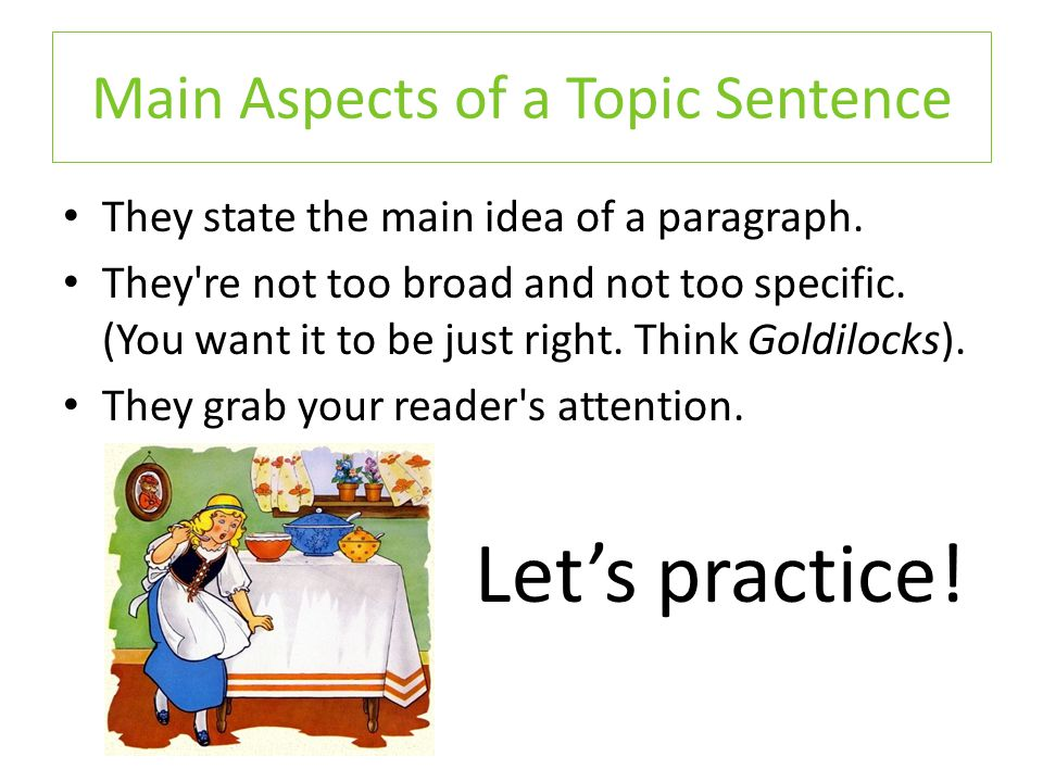 Main Aspects of a Topic Sentence They state the main idea of a paragraph. They're not too broad and not too specific. (You want it to be just right. T