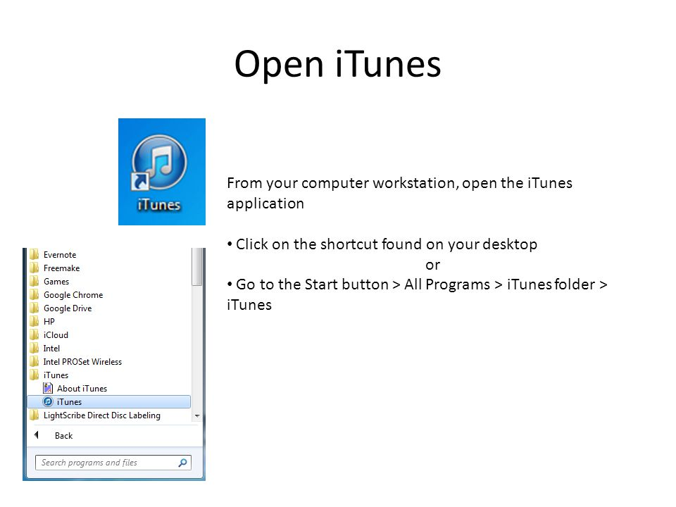 Open iTunes From your computer workstation, open the iTunes application Click on the shortcut found on your desktop or Go to the Start button > All Programs > iTunes folder > iTunes