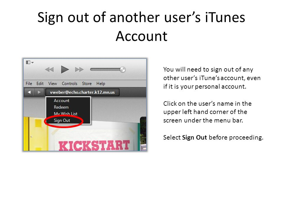 Sign out of another user's iTunes Account You will need to sign out of any other user's iTune's account, even if it is your personal account.