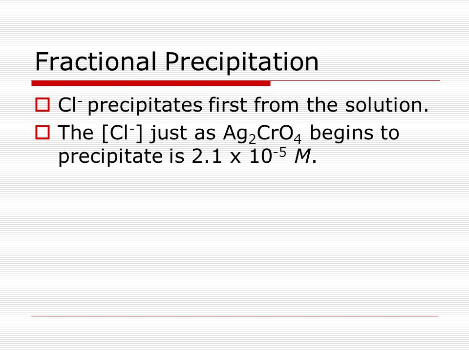 Fractional Precipitation  1.0 M AgNO 3 is slowly added to a solution containing 0.015 M Cl - and 0.015 M CrO 4 2-  Which anion precipitates first? 