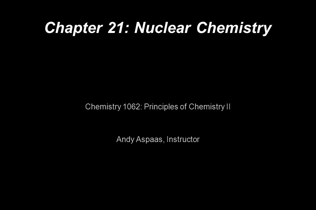 Chapter 21: Nuclear Chemistry Chemistry 1062: Principles of Chemistry II Andy Aspaas, Instructor