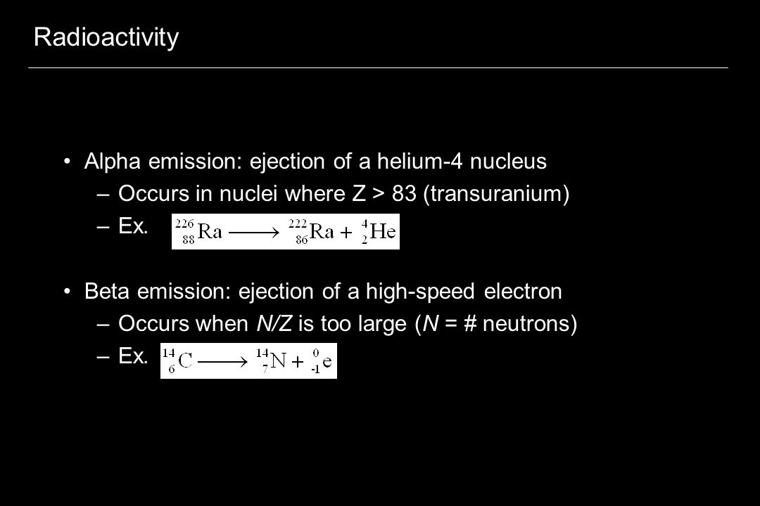 Radioactivity Positron emission: ejection of a positron –Positron: positively charged particle with same mass as an electron –Occurs when N/Z is too small –Ex.