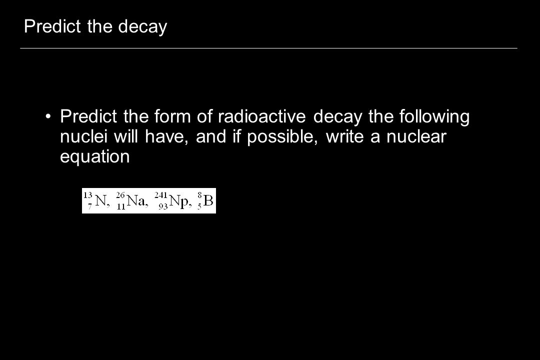 Predict the decay Predict the form of radioactive decay the following nuclei will have, and if possible, write a nuclear equation