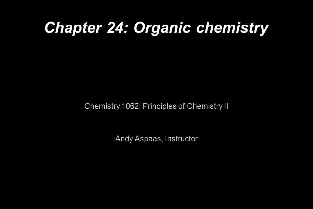 Chapter 24: Organic chemistry Chemistry 1062: Principles of Chemistry II Andy Aspaas, Instructor